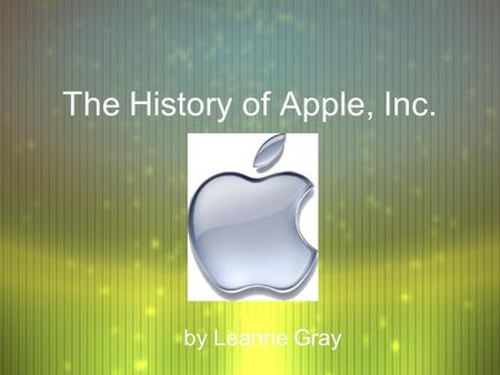 "The History of Apple, Inc. by Leanne Gray. Why ""Apple""? F Steve Jobs, Steve Wozniak, and Mike Markkula formed Apple Computer on April 1, 1976, after taking."