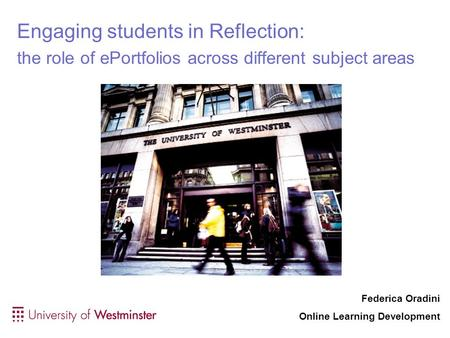 Engaging students in Reflection: the role of ePortfolios across different subject areas Federica Oradini Online Learning Development.
