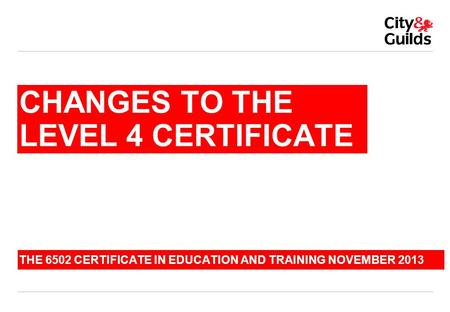 CHANGES TO THE LEVEL 4 CERTIFICATE THE 6502 CERTIFICATE IN EDUCATION AND TRAINING NOVEMBER 2013.
