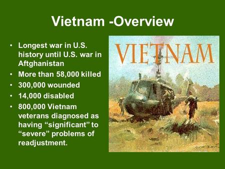 Vietnam -Overview Longest war in U.S. history until U.S. war in Aftghanistan More than 58,000 killed 300,000 wounded 14,000 disabled 800,000 Vietnam veterans.