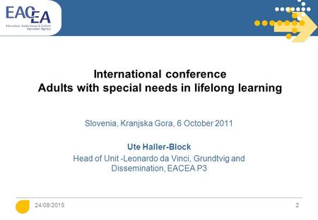24/08/2015 2 International conference Adults with special needs in lifelong learning Slovenia, Kranjska Gora, 6 October 2011 Ute Haller-Block Head of Unit.