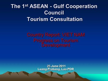 The 1 st ASEAN - Gulf Cooperation Council Tourism Consultation Country Report: VIET NAM Progress on Tourism Development 25 June 2011 Luang Prabang, Lao.