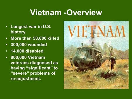 "Vietnam -Overview Longest war in U.S. history More than 58,000 killed 300,000 wounded 14,000 disabled 800,000 Vietnam veterans diagnosed as having ""significant"""