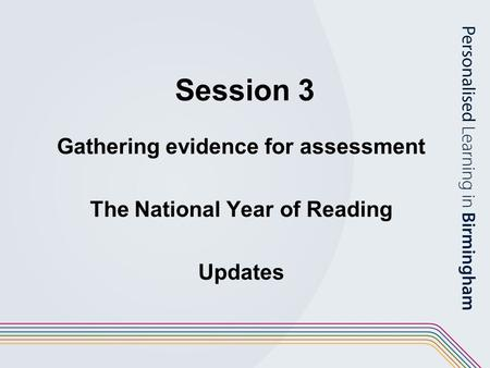 Session 3 Gathering evidence for assessment The National Year of Reading Updates.