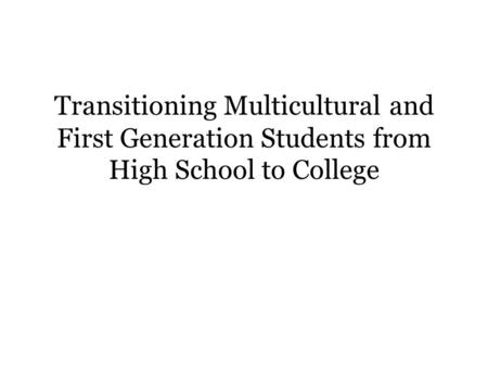 Transitioning Multicultural and First Generation Students from High School to College.