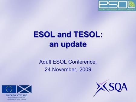 ESOL and TESOL: an update Adult ESOL Conference, 24 November, 2009.