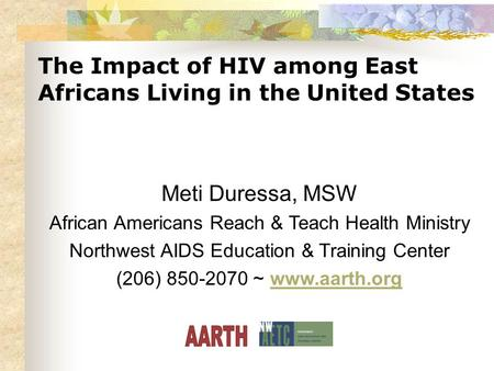 The Impact of HIV among East Africans Living in the United States Meti Duressa, MSW African Americans Reach & Teach Health Ministry Northwest AIDS Education.