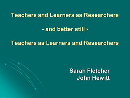 Teachers and Learners as Researchers - and better still - Teachers as Learners and Researchers Sarah Fletcher John Hewitt.