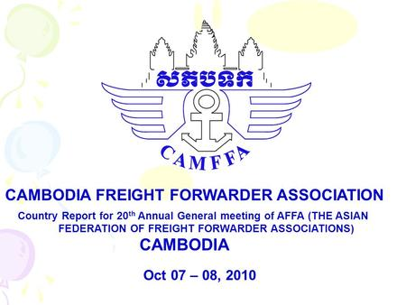 Country Report for 20 th Annual General meeting of AFFA (THE ASIAN FEDERATION OF FREIGHT FORWARDER ASSOCIATIONS) CAMBODIA CAMBODIA FREIGHT FORWARDER ASSOCIATION.