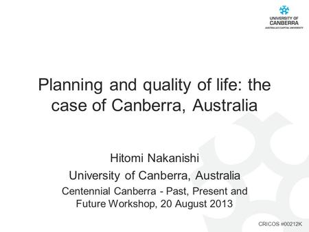 CRICOS #00212K Planning and quality of life: the case of Canberra, Australia Hitomi Nakanishi University of Canberra, Australia Centennial Canberra - Past,
