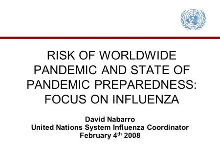 RISK OF WORLDWIDE PANDEMIC AND STATE OF PANDEMIC PREPAREDNESS: FOCUS ON INFLUENZA David Nabarro United Nations System Influenza Coordinator February 4.