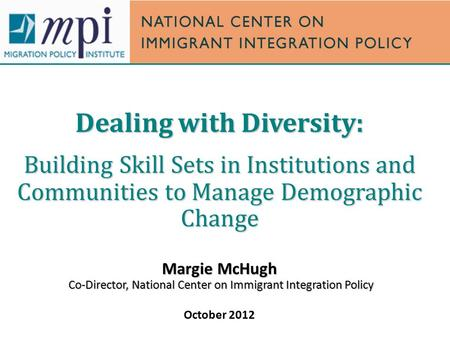 Dealing with Diversity: Building Skill Sets in Institutions and Communities to Manage Demographic Change Margie McHugh Co-Director, National Center on.