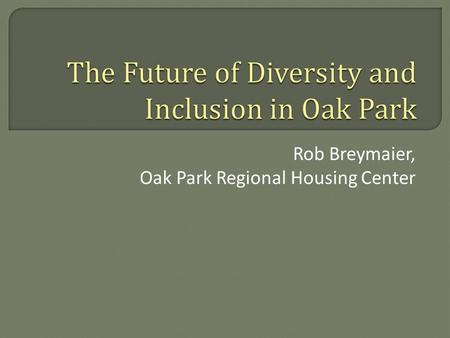 Rob Breymaier, Oak Park Regional Housing Center.  Changes from 2000 to 2010 Census  Looking to the Future  The Housing Center's Role.