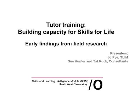 Presenters: Jo Pye, SLIM Sue Hunter and Tat Ruck, Consultants Tutor training: Building capacity for Skills for Life Early findings from field research.