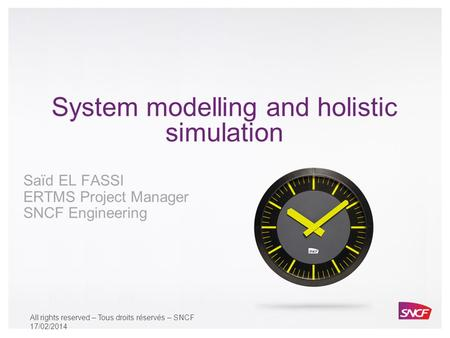 All rights reserved – Tous droits réservés - SNCF System modelling and holistic simulation Saïd EL FASSI ERTMS Project Manager SNCF Engineering All rights.