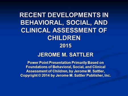 RECENT DEVELOPMENTS IN BEHAVIORAL, SOCIAL, AND CLINICAL ASSESSMENT OF CHILDREN 2015 JEROME M. SATTLER Power Point Presentation Primarily Based on Foundations.
