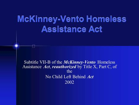 McKinney-Vento Homeless Assistance Act Subtitle VII-B of the McKinney-Vento Homeless Assistance Act, reauthorized by Title X, Part C, of the No Child Left.