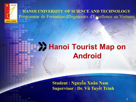 Hanoi Tourist Map on Android Student : Nguyễn Xuân Nam Supervisor : Dr. Vũ Tuyết Trinh 1 HANOI UNIVERSITY OF SCIENCE AND TECHNOLOGY Programme de Formation.