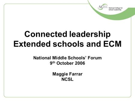 Connected leadership Extended schools and ECM National Middle Schools' Forum 9 th October 2006 Maggie Farrar NCSL.