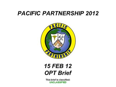 PACIFIC PARTNERSHIP 2012 This brief is classified: UNCLASSIFIED 15 FEB 12 OPT Brief.