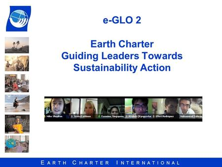 E A R T H C H A R T E R I N T E R N A T I O N A L e-GLO 2 Earth Charter Guiding Leaders Towards Sustainability Action.