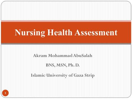 Akram Mohammad AbuSalah BNS, MSN, Ph. D. Islamic University of Gaza Strip <strong>Nursing</strong> Health Assessment 1.