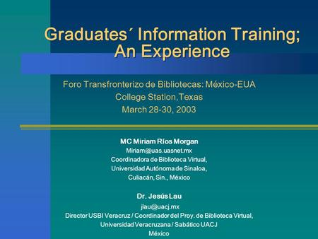 Graduates´ Information Training; An Experience Foro Transfronterizo de Bibliotecas: México-EUA College Station,Texas March 28-30, 2003 MC Miriam Ríos Morgan.