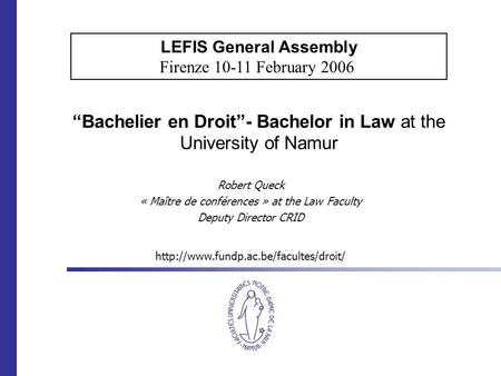 """Bachelier en Droit""- Bachelor in Law at the University of Namur Robert Queck « Maître de conférences » at the Law Faculty Deputy Director CRID LEFIS General."