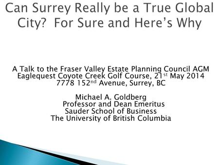 A Talk to the Fraser Valley Estate Planning Council AGM Eaglequest Coyote Creek Golf Course, 21 st May 2014 7778 152 nd Avenue, Surrey, BC Michael A. Goldberg.