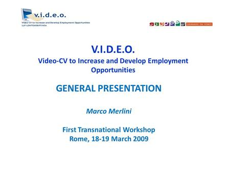 V.I.D.E.O. Video-CV to Increase and Develop Employment Opportunities GENERAL PRESENTATION Marco Merlini First Transnational Workshop Rome, 18-19 March.