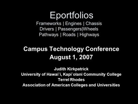 Eportfolios Frameworks | Engines | Chassis Drivers | Passengers|Wheels Pathways | Roads | Highways Campus Technology Conference August 1, 2007 Judith Kirkpatrick.