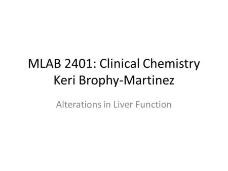 MLAB 2401: Clinical Chemistry Keri Brophy-Martinez Alterations in Liver Function.