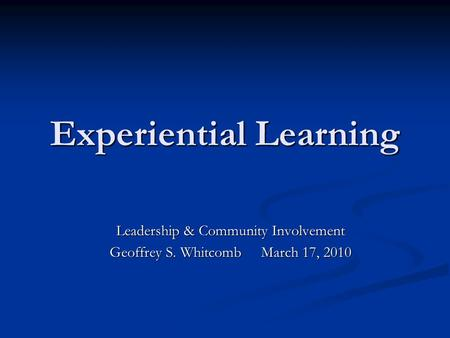 Experiential Learning Leadership & Community Involvement Geoffrey S. Whitcomb March 17, 2010.