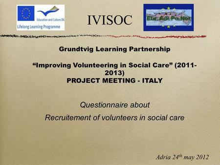 "IVISOC Grundtvig Learning Partnership ""Improving Volunteering in Social Care"" (2011- 2013) PROJECT MEETING - ITALY Questionnaire about Recruitement of."