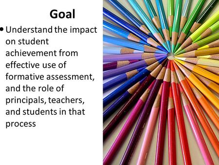 Goal Understand the impact on student achievement from effective use of formative assessment, and the role of principals, teachers, and students in that.