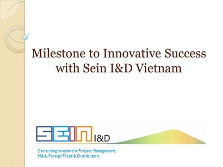 Milestone to Innovative Success with Sein I&D Vietnam Consulting Investment, Project Management, M&A, Foreign Trade & Distribution.