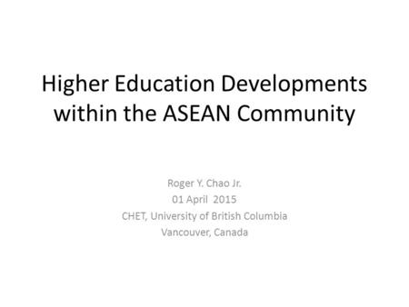 Higher Education Developments within the ASEAN Community Roger Y. Chao Jr. 01 April 2015 CHET, University of British Columbia Vancouver, Canada.
