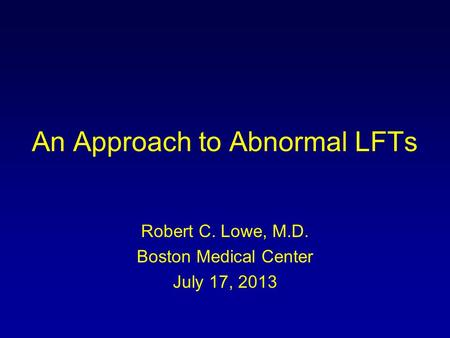 An Approach to Abnormal LFTs Robert C. Lowe, M.D. Boston Medical Center July 17, 2013.