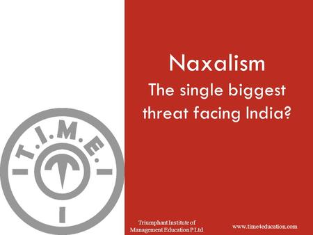 Www.time4education.com Triumphant Institute of Management Education P Ltd Naxalism The single biggest threat facing India?