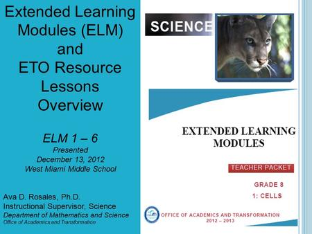 Extended Learning Modules (ELM) and ETO Resource Lessons Overview ELM 1 – 6 Presented December 13, 2012 West Miami Middle School Ava D. Rosales, Ph.D.