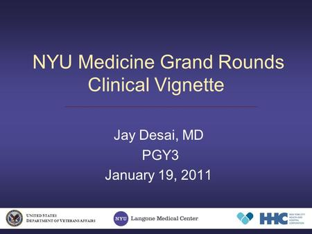 NYU Medicine Grand Rounds Clinical Vignette Jay Desai, MD PGY3 January 19, 2011 U NITED S TATES D EPARTMENT OF V ETERANS A FFAIRS.