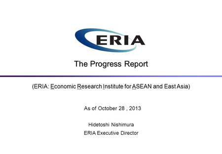(ERIA: Economic Research Institute for ASEAN and East Asia) The Progress Report As of October 28, 2013 Hidetoshi Nishimura ERIA Executive Director.