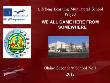 Lifelong Learning Multilateral School Project WE ALL CAME HERE FROM SOMEWHERE Olaine Secondary School No 1 2012.