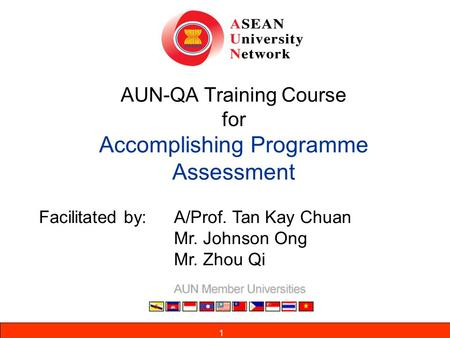 1 AUN-QA Training Course <strong>for</strong> Accomplishing Programme Assessment Facilitated by: A/Prof. Tan Kay Chuan Mr. Johnson Ong Mr. Zhou Qi 1.