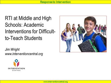 Response to Intervention www.interventioncentral.org RTI at Middle and High Schools: Academic Interventions <strong>for</strong> Difficult- to-Teach Students Jim Wright.