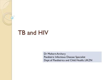TB and HIV Dr Mohern Archary Paediatric Infectious Disease Specialist Dept of Paediatrics and Child Health, UKZN.
