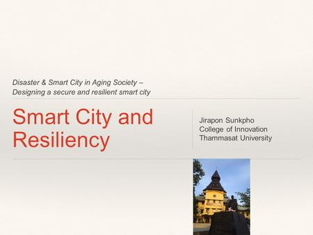 Disaster & Smart City in Aging Society – Designing a secure and resilient smart city Smart City and Resiliency Jirapon Sunkpho College of Innovation Thammasat.