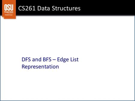 CS261 Data Structures DFS and BFS – Edge List Representation.