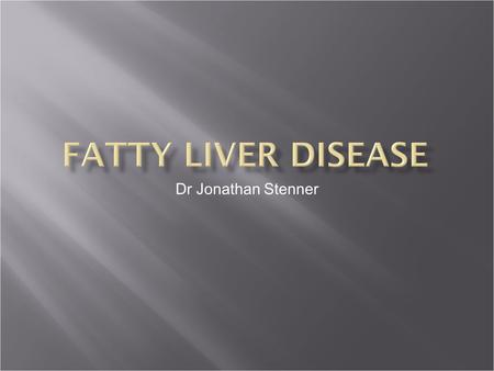 Dr Jonathan Stenner.  Alcoholic fatty liver  Non Alcoholic fatty liver  Primary  Associated with metabolic syndrome  Secondary  Drugs – Steroids,