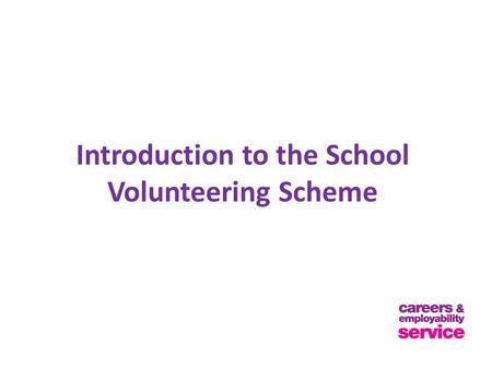 Introduction to the School Volunteering Scheme. Aims of the Scheme The school volunteering scheme offers you the opportunity to: Test your career Gain.